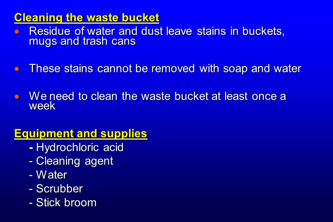 Cleaning the waste bucket  Residue of water and dust leave stains in buckets, mugs and trash cans  These stains cannot be removed with soap and water  We need to clean the waste bucket at least once a week Equipment and supplies - Hydrochloric acid - Cleaning agent - Water - Scrubber - Stick broom
