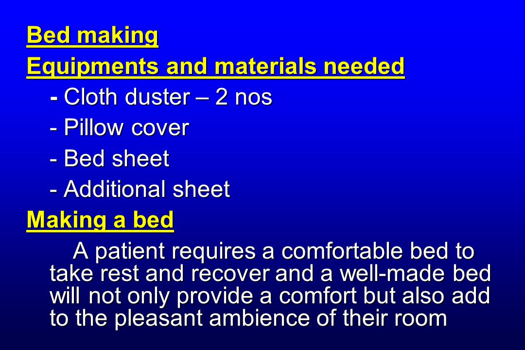 Bed making Equipments and materials needed - Cloth duster – 2 nos - Pillow cover - Bed sheet - Additional sheet Making a bed A patient requires a comfortable bed to take rest and recover and a well-made bed will not only provide a comfort but also add to the pleasant ambience of their room