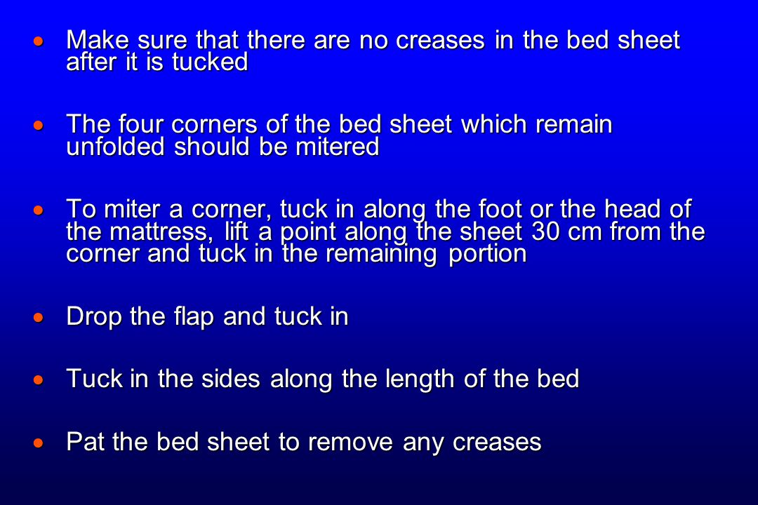  Make sure that there are no creases in the bed sheet after it is tucked  The four corners of the bed sheet which remain unfolded should be mitered  To miter a corner, tuck in along the foot or the head of the mattress, lift a point along the sheet 30 cm from the corner and tuck in the remaining portion  Drop the flap and tuck in  Tuck in the sides along the length of the bed  Pat the bed sheet to remove any creases