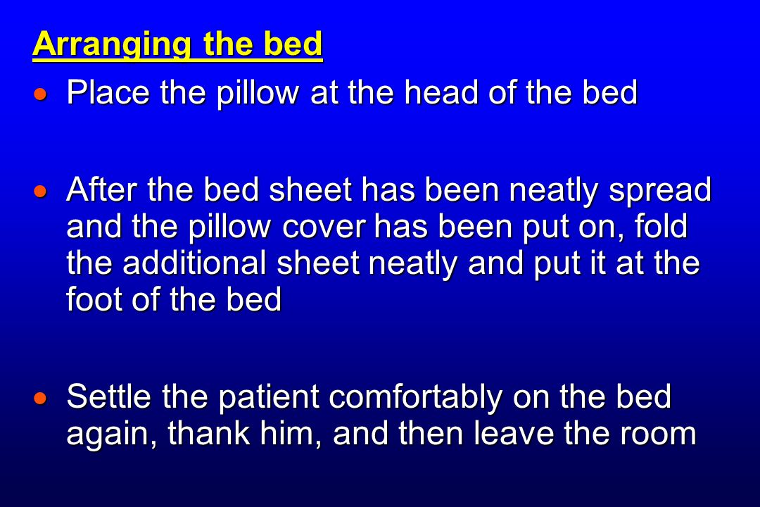 Arranging the bed  Place the pillow at the head of the bed  After the bed sheet has been neatly spread and the pillow cover has been put on, fold the additional sheet neatly and put it at the foot of the bed  Settle the patient comfortably on the bed again, thank him, and then leave the room