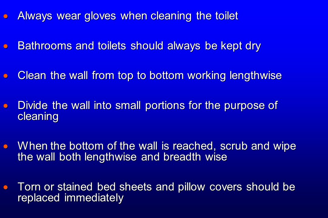  Always wear gloves when cleaning the toilet  Bathrooms and toilets should always be kept dry  Clean the wall from top to bottom working lengthwise  Divide the wall into small portions for the purpose of cleaning  When the bottom of the wall is reached, scrub and wipe the wall both lengthwise and breadth wise  Torn or stained bed sheets and pillow covers should be replaced immediately