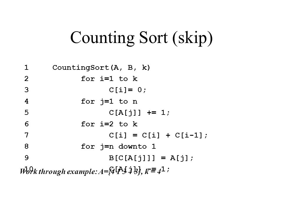 Counting Sort (skip) 1CountingSort(A, B, k) 2for i=1 to k 3C[i]= 0; 4for j=1 to n 5C[A[j]] += 1; 6for i=2 to k 7C[i] = C[i] + C[i-1]; 8for j=n downto