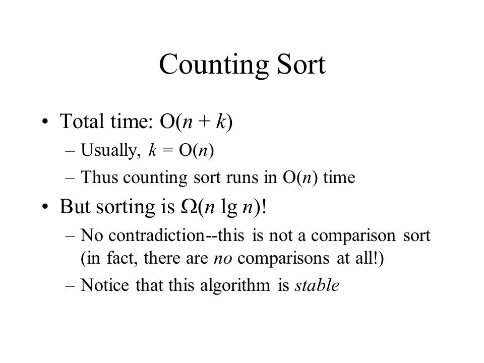Counting Sort Total time: O(n + k) –Usually, k = O(n) –Thus counting sort runs in O(n) time But sorting is  (n lg n)! –No contradiction--this is not