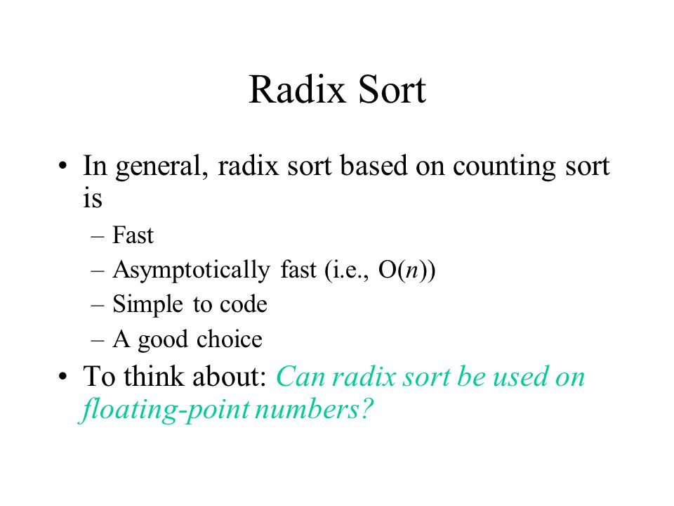 Radix Sort In general, radix sort based on counting sort is –Fast –Asymptotically fast (i.e., O(n)) –Simple to code –A good choice To think about: Can radix sort be used on floating-point numbers?