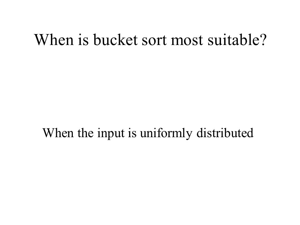 When is bucket sort most suitable? When the input is uniformly distributed