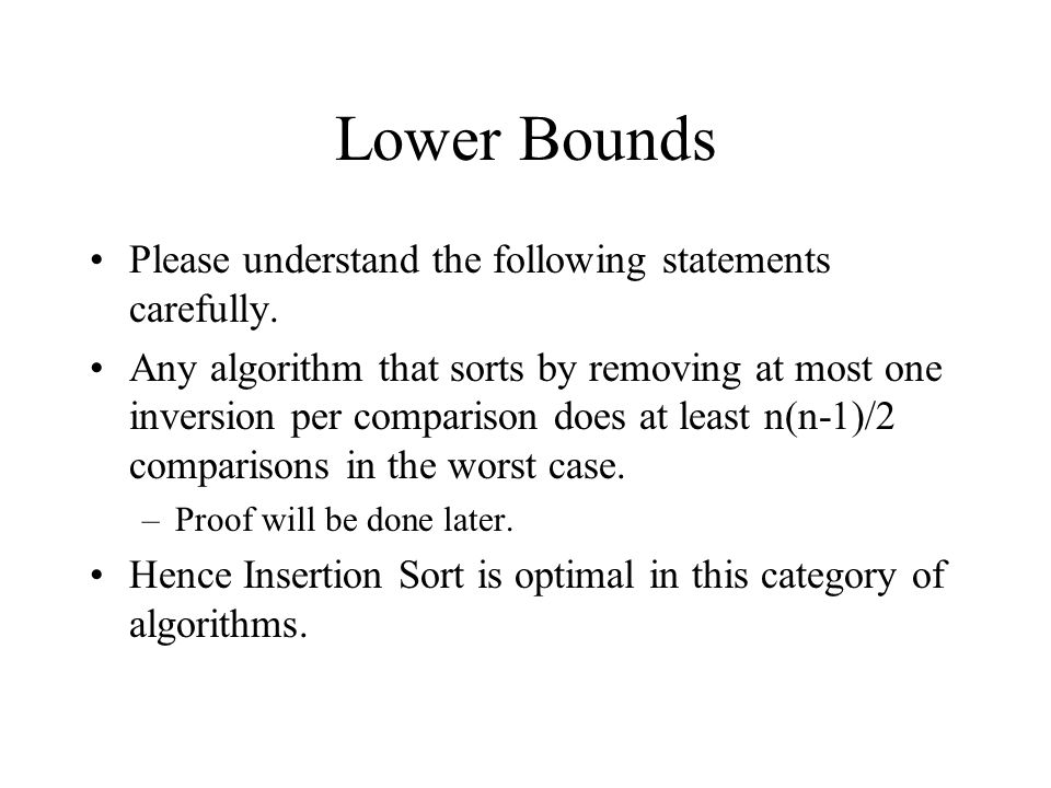 Lower Bounds Please understand the following statements carefully. Any algorithm that sorts by removing at most one inversion per comparison does at l