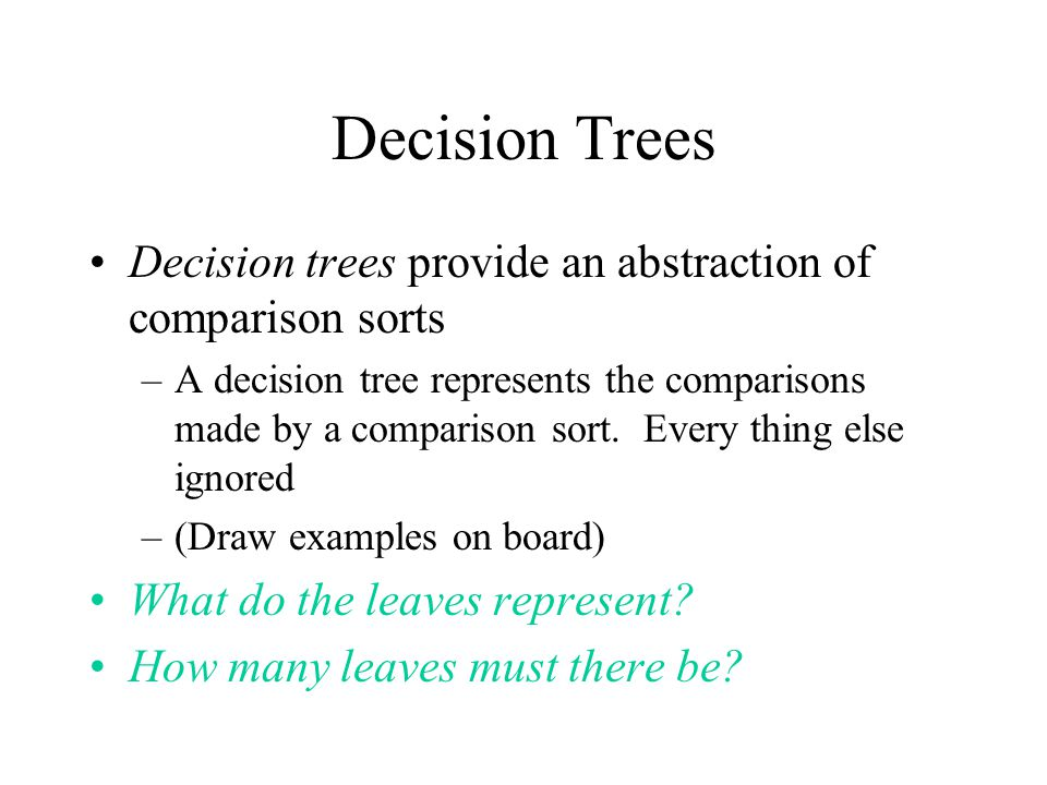 Decision Trees Decision trees provide an abstraction of comparison sorts –A decision tree represents the comparisons made by a comparison sort.