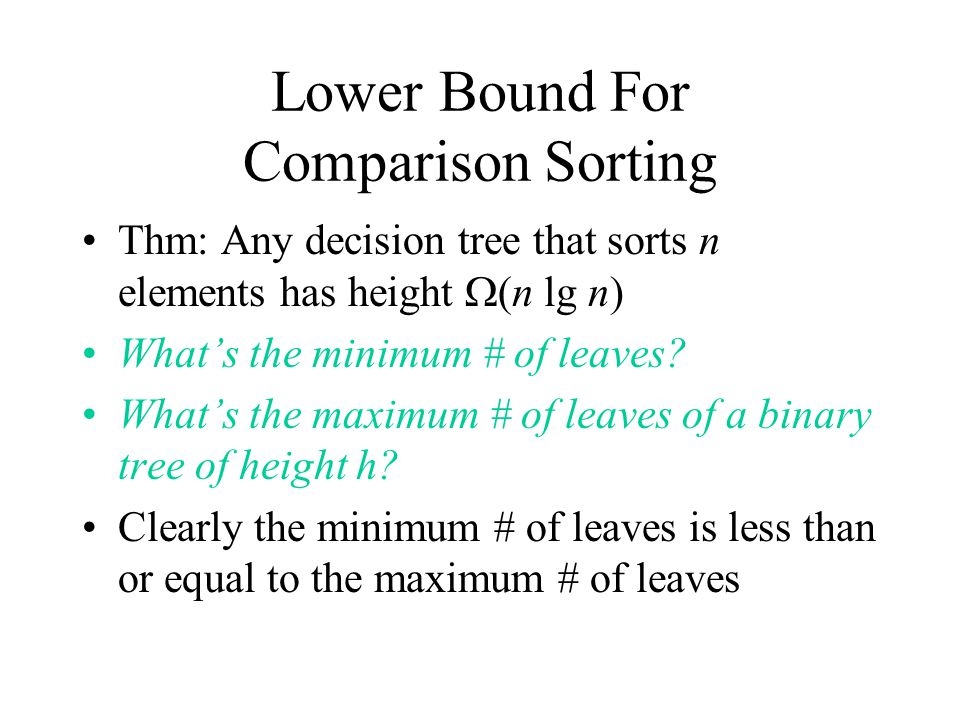 Lower Bound For Comparison Sorting Thm: Any decision tree that sorts n elements has height  (n lg n) What's the minimum # of leaves.