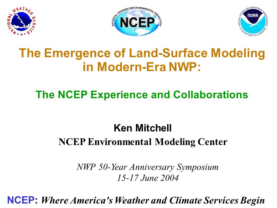 The Emergence of Land-Surface Modeling in Modern-Era NWP: The NCEP Experience and Collaborations NWP 50-Year Anniversary Symposium 15-17 June 2004 Ken Mitchell NCEP Environmental Modeling Center NCEP: Where America s Weather and Climate Services Begin