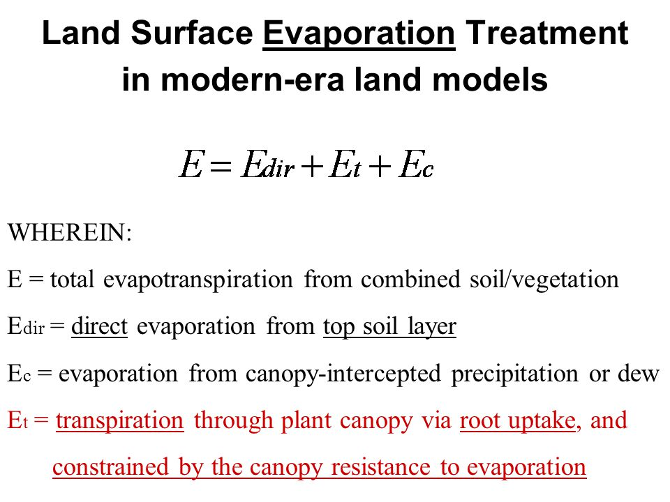 Land Surface Evaporation Treatment in modern-era land models WHEREIN: E = total evapotranspiration from combined soil/vegetation E dir = direct evaporation from top soil layer E c = evaporation from canopy-intercepted precipitation or dew E t = transpiration through plant canopy via root uptake, and constrained by the canopy resistance to evaporation