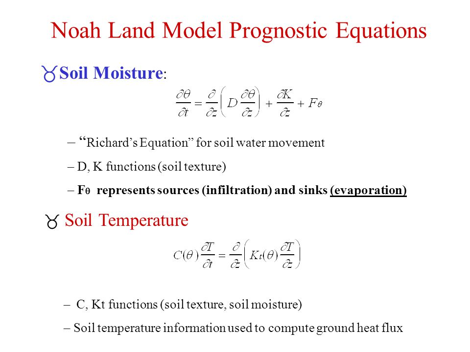 Noah Land Model Prognostic Equations _Soil Moisture : – Richard's Equation for soil water movement – D, K functions (soil texture) – F  represents sources (infiltration) and sinks (evaporation) _ Soil Temperature – C, Kt functions (soil texture, soil moisture) – Soil temperature information used to compute ground heat flux