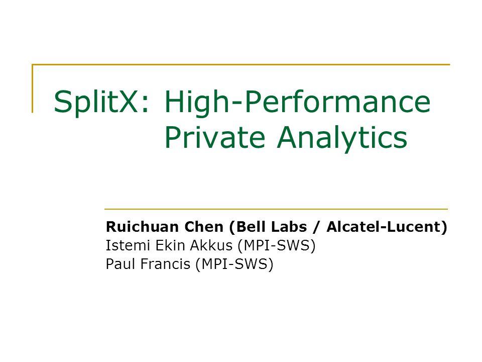 SplitX: High-Performance Private Analytics Ruichuan Chen (Bell Labs / Alcatel-Lucent) Istemi Ekin Akkus (MPI-SWS) Paul Francis (MPI-SWS)