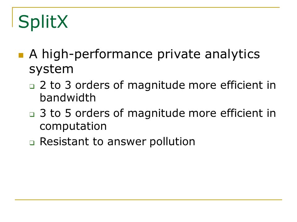 SplitX A high-performance private analytics system  2 to 3 orders of magnitude more efficient in bandwidth  3 to 5 orders of magnitude more efficient in computation  Resistant to answer pollution