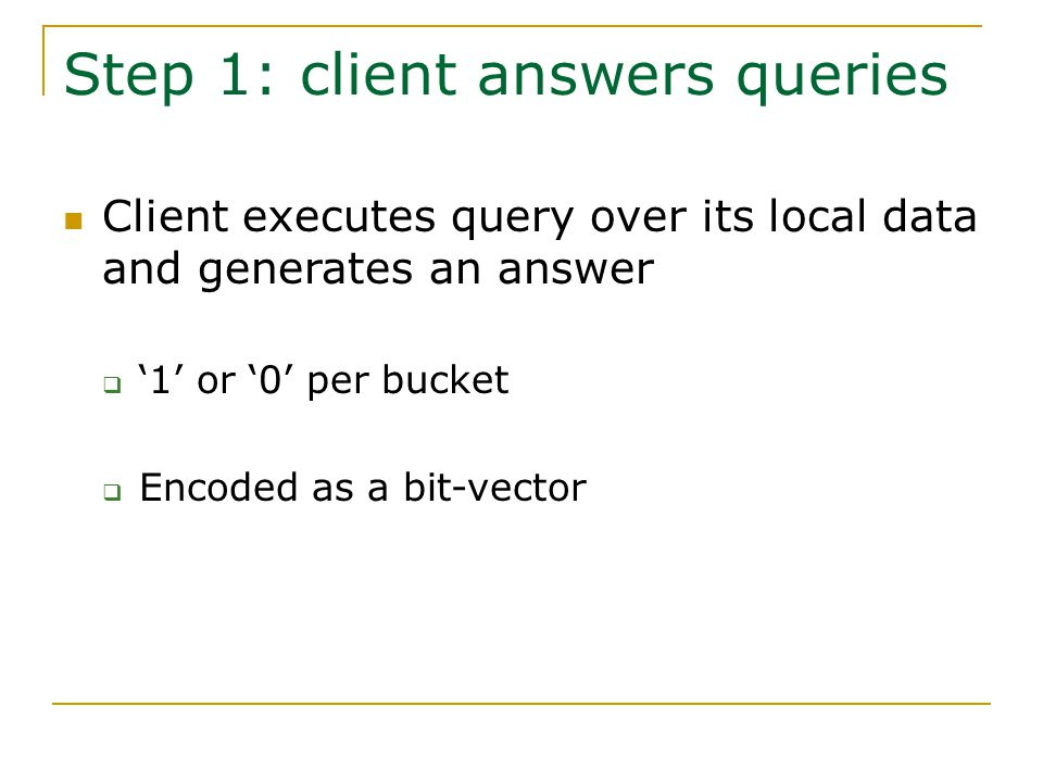 Step 1: client answers queries Client executes query over its local data and generates an answer  '1' or '0' per bucket  Encoded as a bit-vector