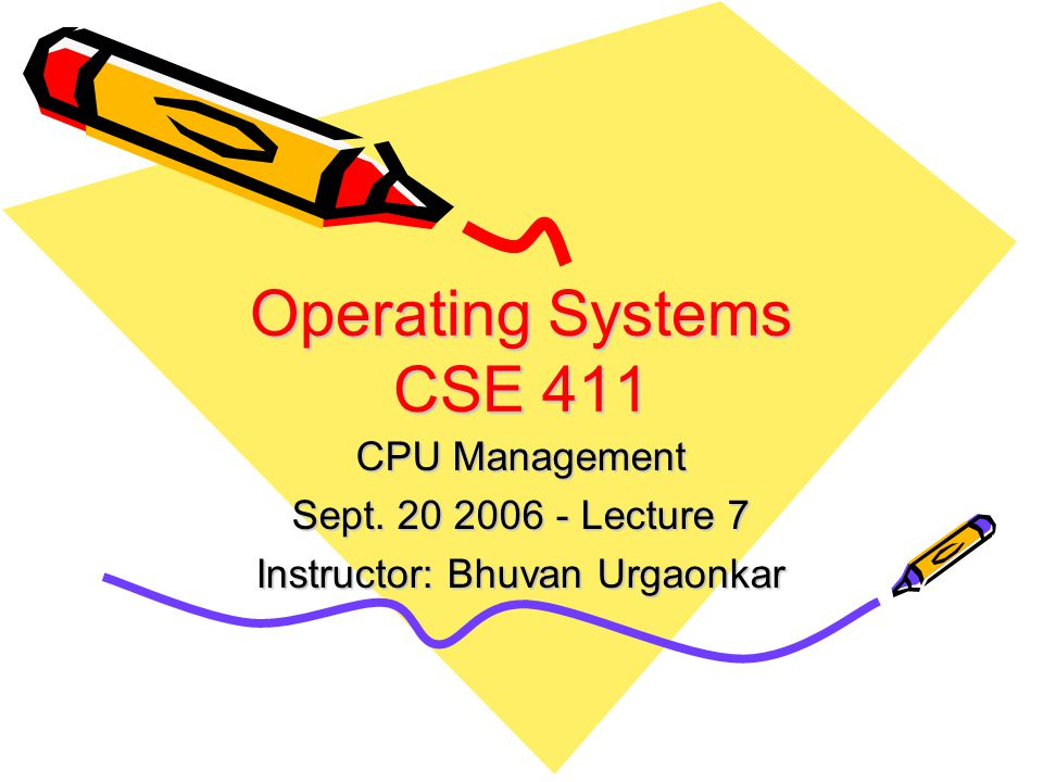 Operating Systems CSE 411 CPU Management Sept. 20 2006 - Lecture 7 Instructor: Bhuvan Urgaonkar