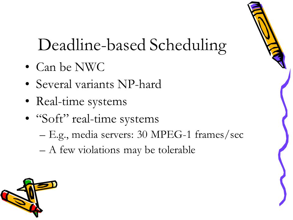 "Deadline-based Scheduling Can be NWC Several variants NP-hard Real-time systems ""Soft"" real-time systems –E.g., media servers: 30 MPEG-1 frames/sec –A"