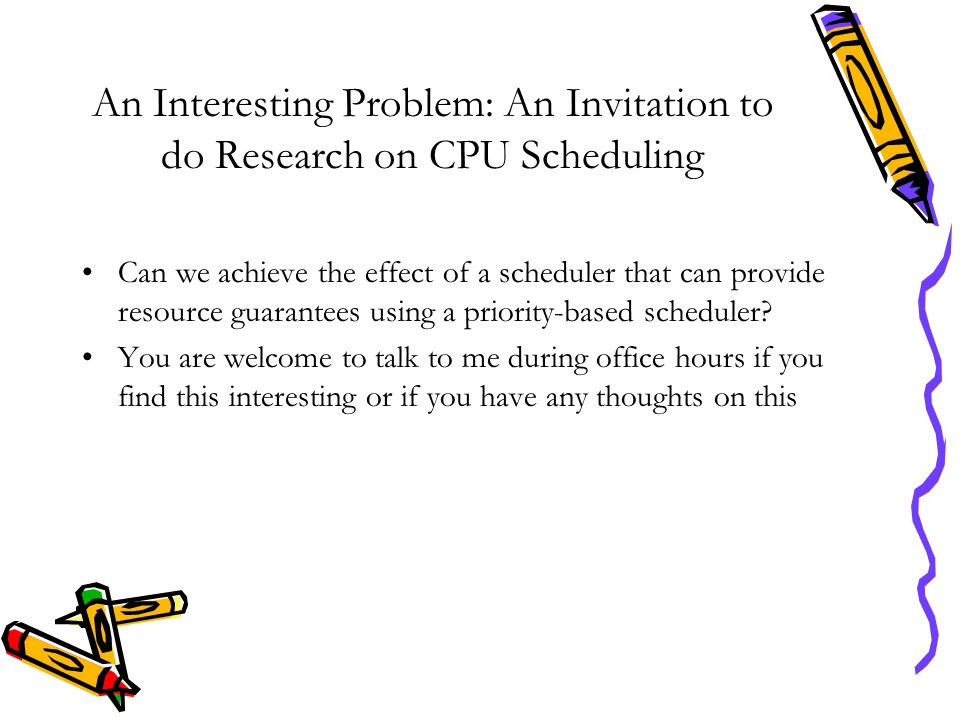 An Interesting Problem: An Invitation to do Research on CPU Scheduling Can we achieve the effect of a scheduler that can provide resource guarantees u