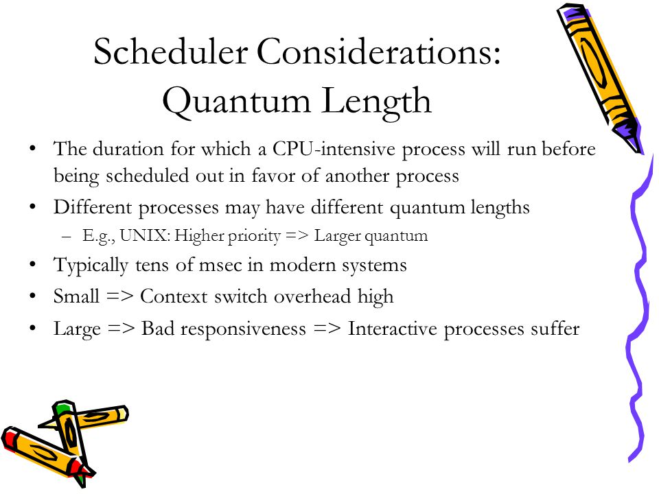 Scheduler Considerations: Quantum Length The duration for which a CPU-intensive process will run before being scheduled out in favor of another proces