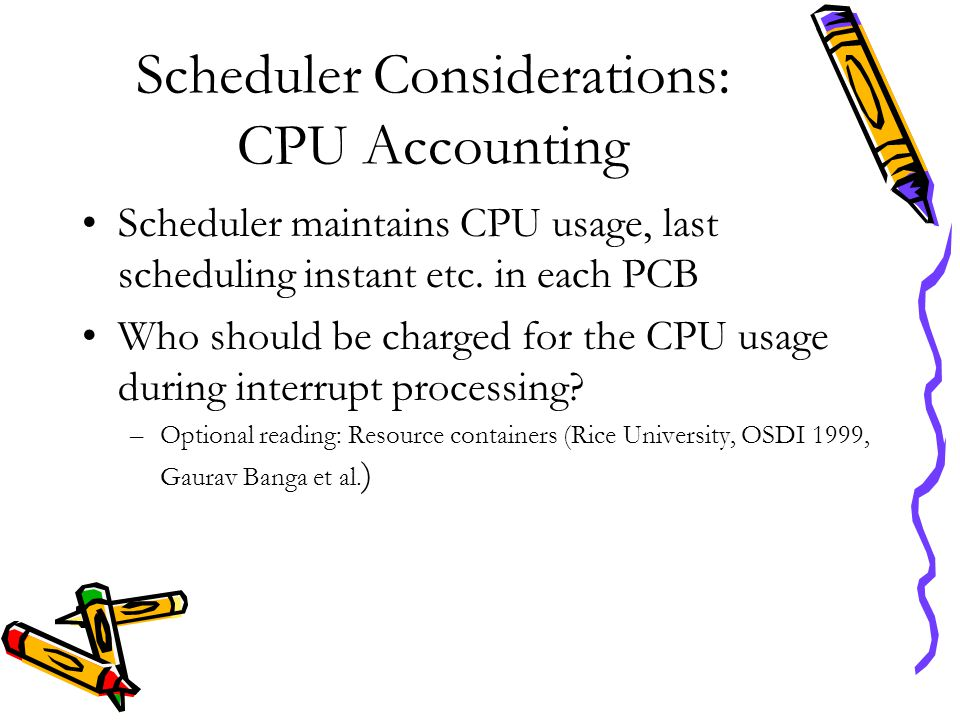 Scheduler Considerations: CPU Accounting Scheduler maintains CPU usage, last scheduling instant etc. in each PCB Who should be charged for the CPU usa