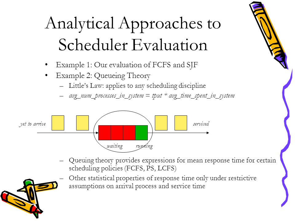 Analytical Approaches to Scheduler Evaluation Example 1: Our evaluation of FCFS and SJF Example 2: Queueing Theory –Little's Law: applies to any sched