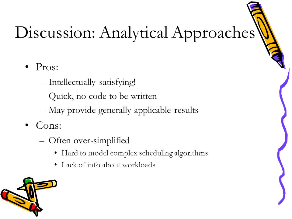 Discussion: Analytical Approaches Pros: –Intellectually satisfying! –Quick, no code to be written –May provide generally applicable results Cons: –Oft