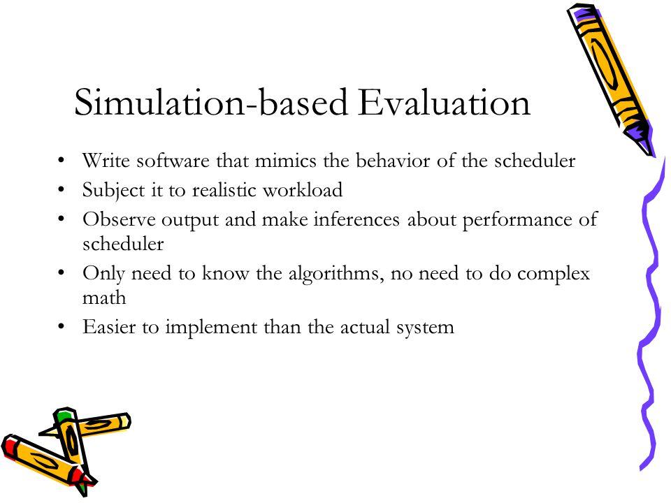 Simulation-based Evaluation Write software that mimics the behavior of the scheduler Subject it to realistic workload Observe output and make inferenc