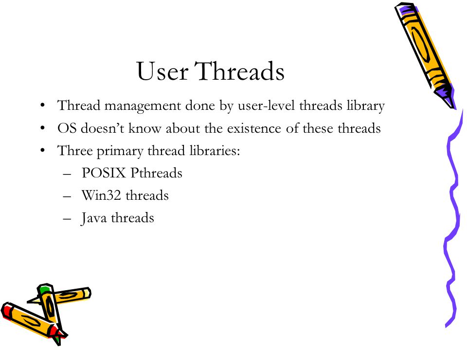 User Threads Thread management done by user-level threads library OS doesn't know about the existence of these threads Three primary thread libraries: