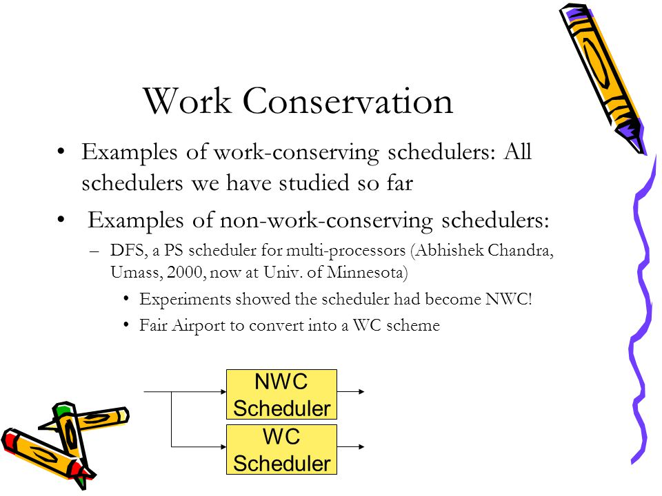 Work Conservation Examples of work-conserving schedulers: All schedulers we have studied so far Examples of non-work-conserving schedulers: –DFS, a PS