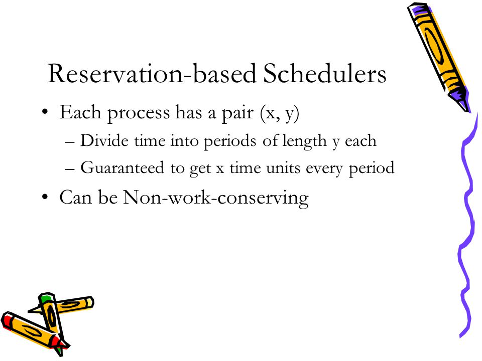 Reservation-based Schedulers Each process has a pair (x, y) –Divide time into periods of length y each –Guaranteed to get x time units every period Ca