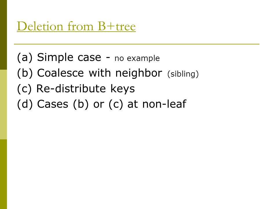 (a) Simple case - no example (b) Coalesce with neighbor (sibling) (c) Re-distribute keys (d) Cases (b) or (c) at non-leaf Deletion from B+tree