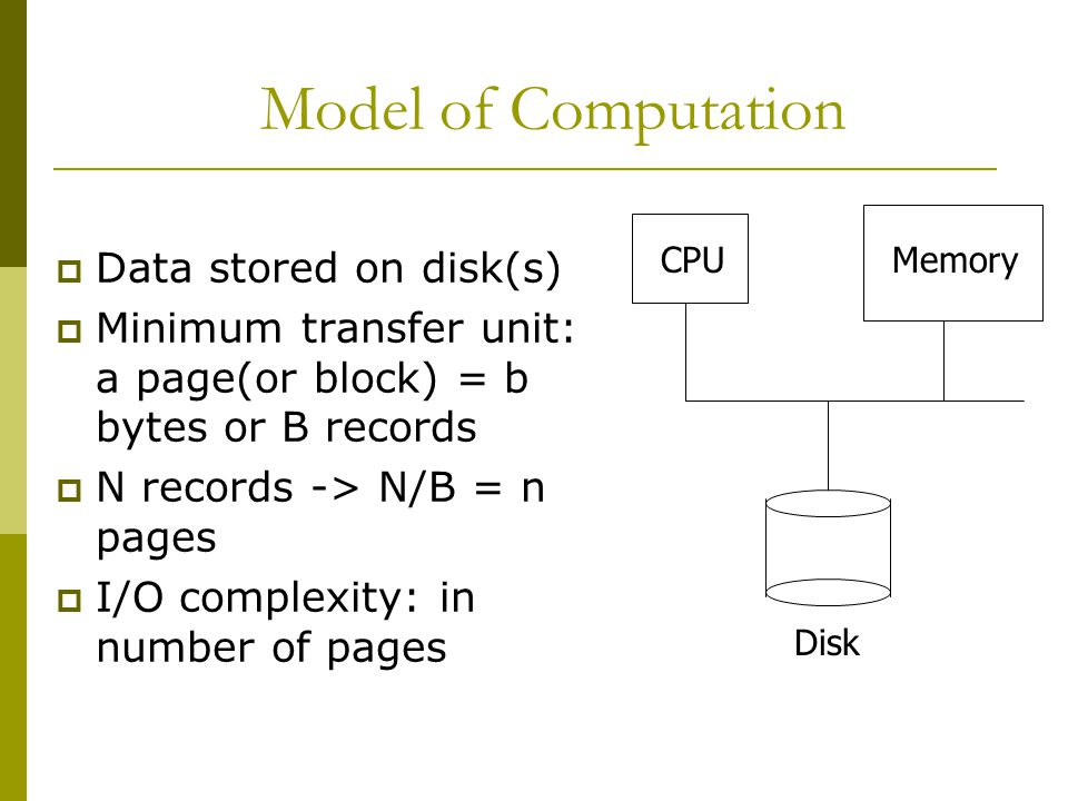 Model of Computation  Data stored on disk(s)  Minimum transfer unit: a page(or block) = b bytes or B records  N records -> N/B = n pages  I/O complexity: in number of pages CPUMemory Disk