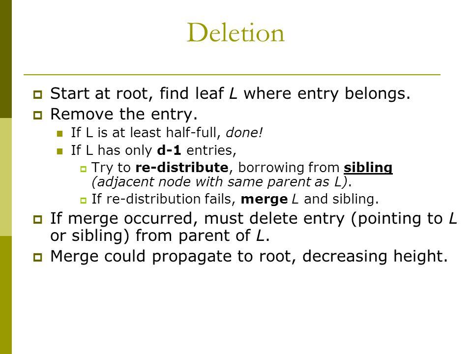 Deletion  Start at root, find leaf L where entry belongs.