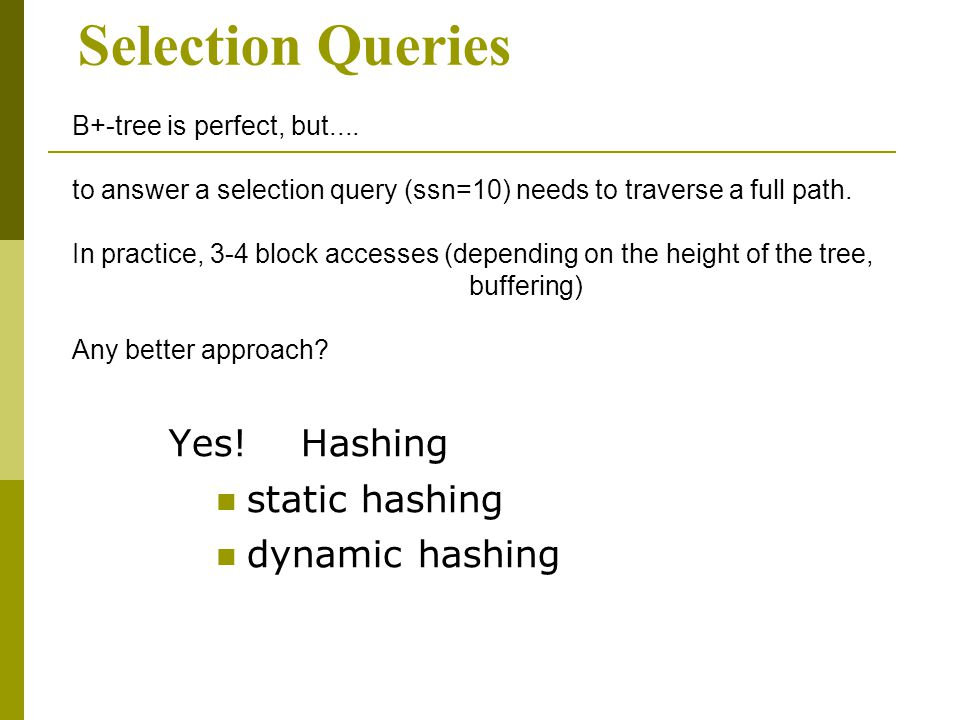Selection Queries Yes. Hashing static hashing dynamic hashing B+-tree is perfect, but....