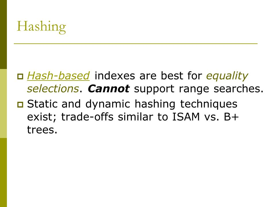 Hashing  Hash-based indexes are best for equality selections.