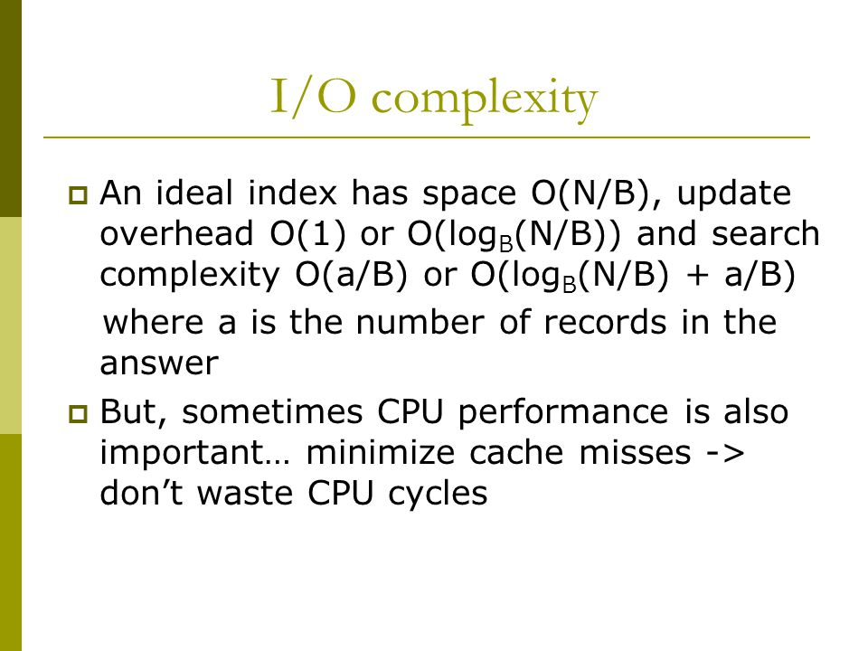 I/O complexity  An ideal index has space O(N/B), update overhead O(1) or O(log B (N/B)) and search complexity O(a/B) or O(log B (N/B) + a/B) where a is the number of records in the answer  But, sometimes CPU performance is also important… minimize cache misses -> don't waste CPU cycles