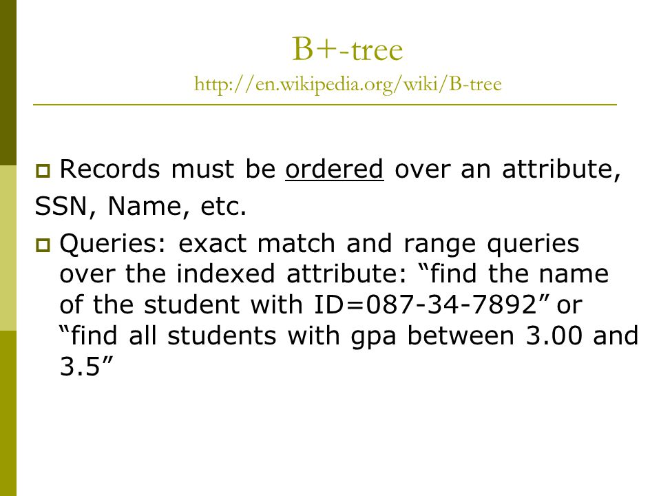 B+-tree http://en.wikipedia.org/wiki/B-tree  Records must be ordered over an attribute, SSN, Name, etc.
