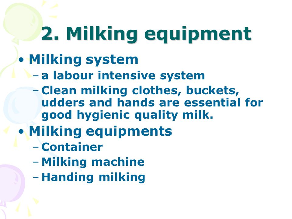 2. Milking equipment Milking system –a labour intensive system –Clean milking clothes, buckets, udders and hands are essential for good hygienic quali