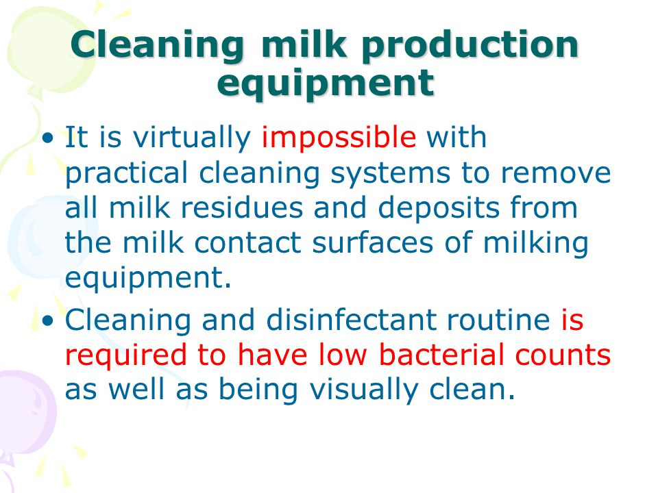 Cleaning milk production equipment It is virtually impossible with practical cleaning systems to remove all milk residues and deposits from the milk contact surfaces of milking equipment.