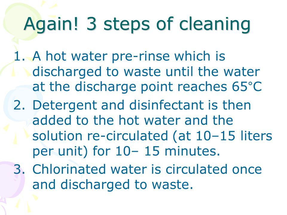 Again! 3 steps of cleaning 1.A hot water pre-rinse which is discharged to waste until the water at the discharge point reaches 65°C 2.Detergent and di