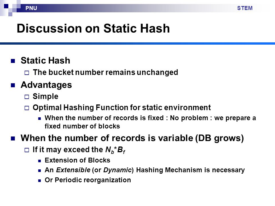 STEMPNU Discussion on Static Hash Static Hash  The bucket number remains unchanged Advantages  Simple  Optimal Hashing Function for static environment When the number of records is fixed : No problem : we prepare a fixed number of blocks When the number of records is variable (DB grows)  If it may exceed the N b *B f Extension of Blocks An Extensible (or Dynamic) Hashing Mechanism is necessary Or Periodic reorganization