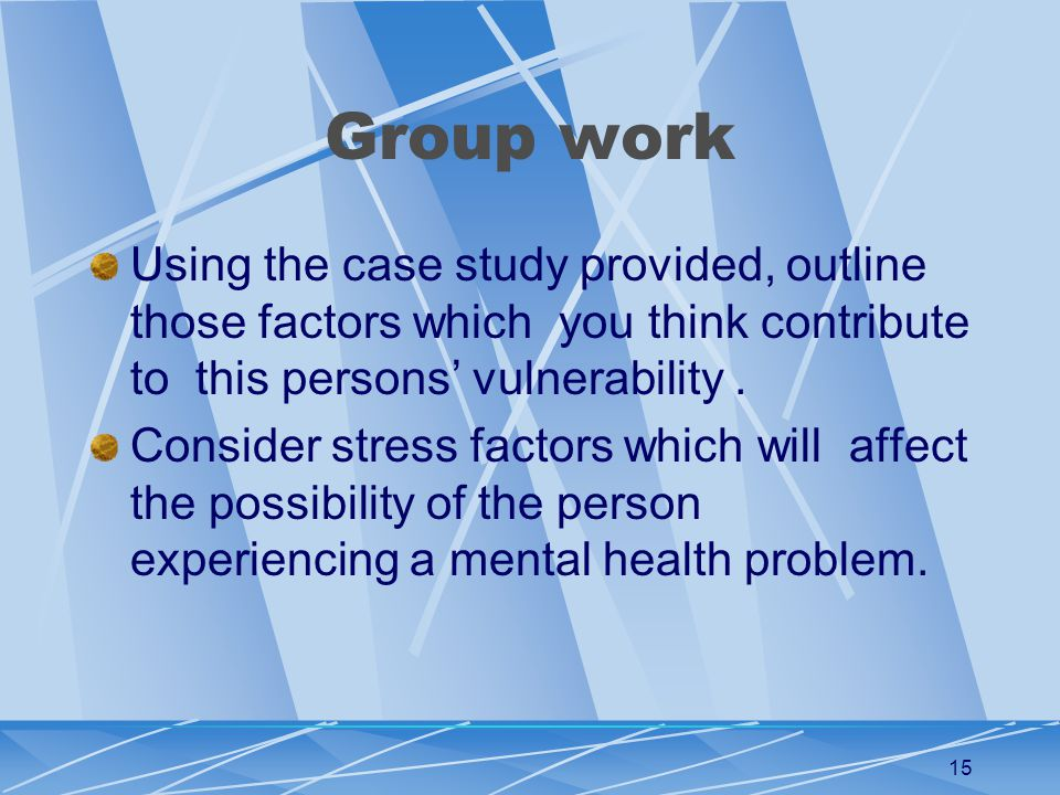 15 Group work Using the case study provided, outline those factors which you think contribute to this persons' vulnerability.