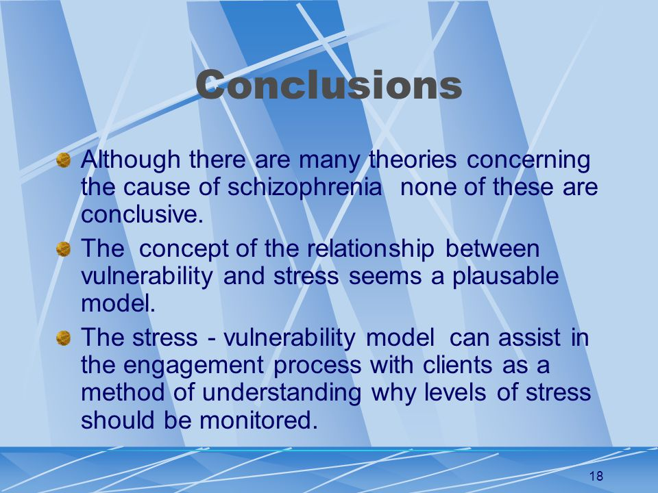18 Conclusions Although there are many theories concerning the cause of schizophrenia none of these are conclusive.