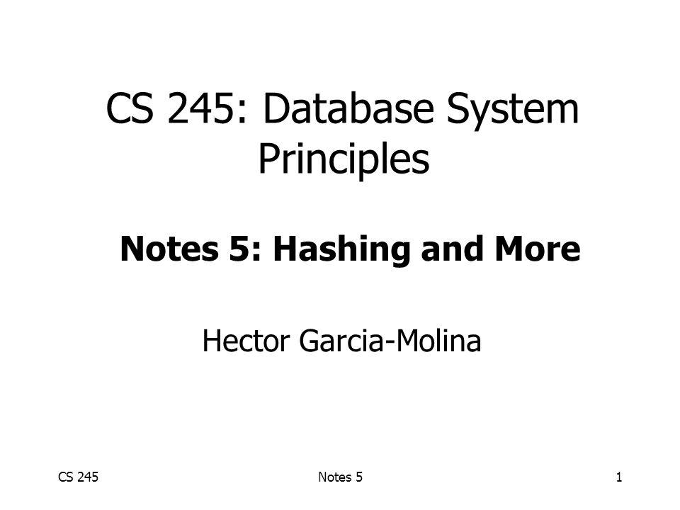 CS 245Notes 51 CS 245: Database System Principles Hector Garcia-Molina Notes 5: Hashing and More