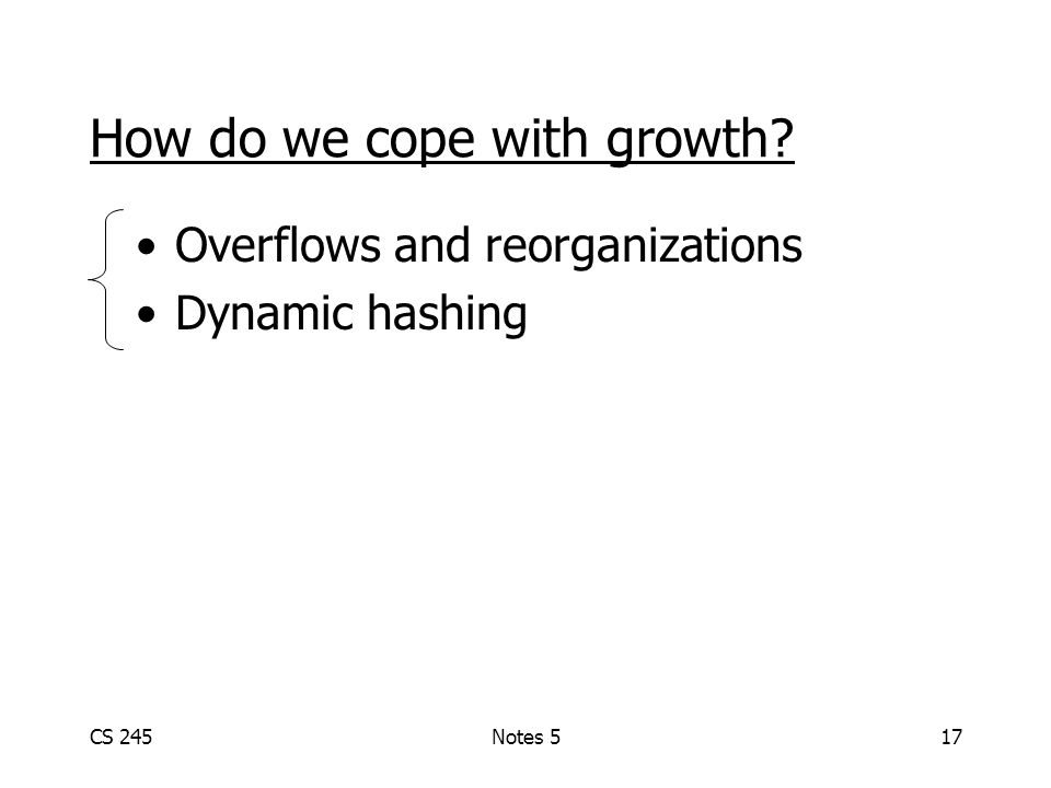 CS 245Notes 517 How do we cope with growth Overflows and reorganizations Dynamic hashing