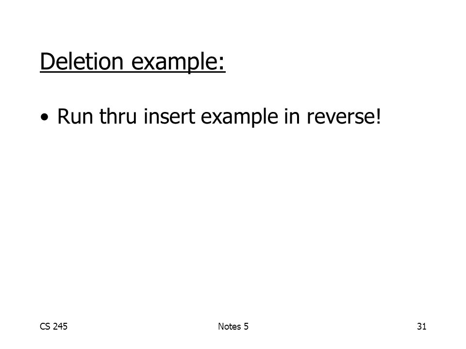 CS 245Notes 531 Deletion example: Run thru insert example in reverse!
