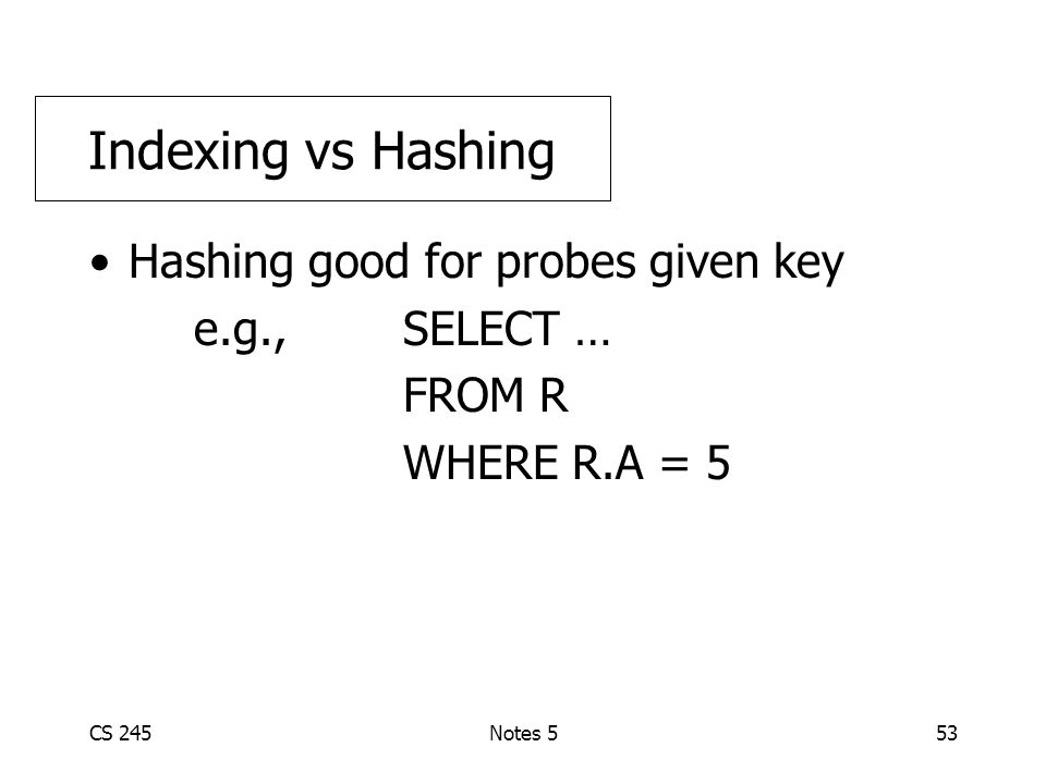 CS 245Notes 553 Hashing good for probes given key e.g., SELECT … FROM R WHERE R.A = 5 Indexing vs Hashing
