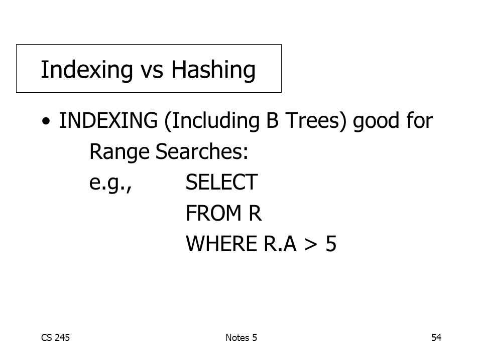 CS 245Notes 554 INDEXING (Including B Trees) good for Range Searches: e.g., SELECT FROM R WHERE R.A > 5 Indexing vs Hashing