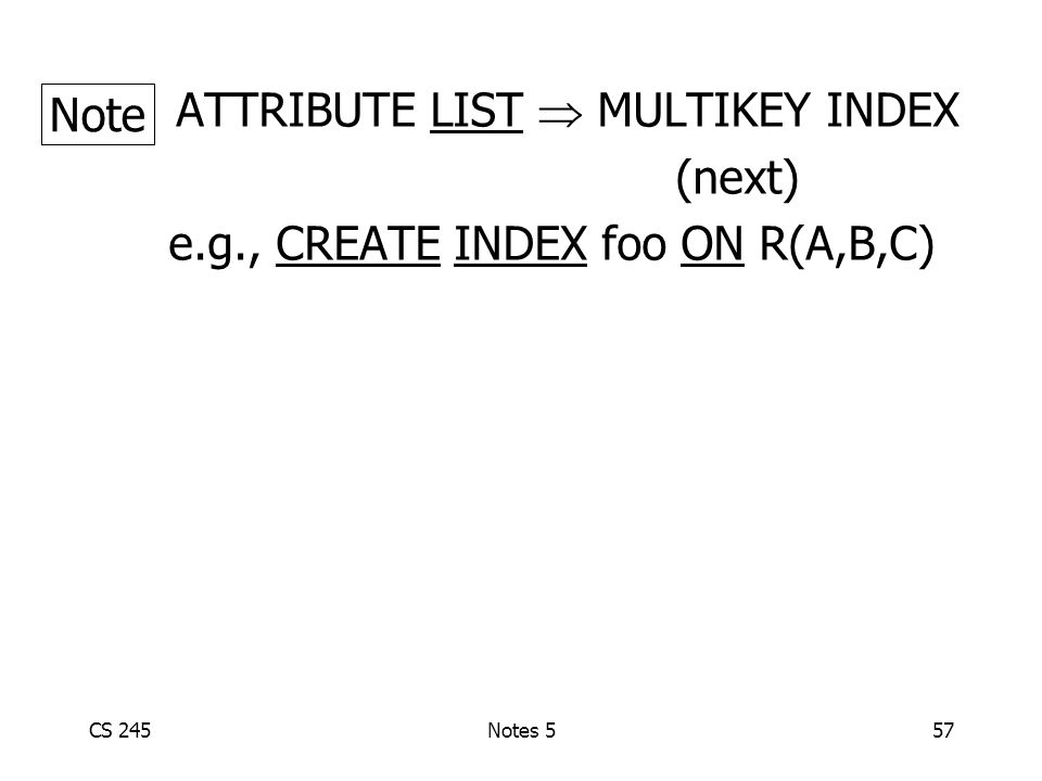 CS 245Notes 557 ATTRIBUTE LIST  MULTIKEY INDEX (next) e.g., CREATE INDEX foo ON R(A,B,C) Note
