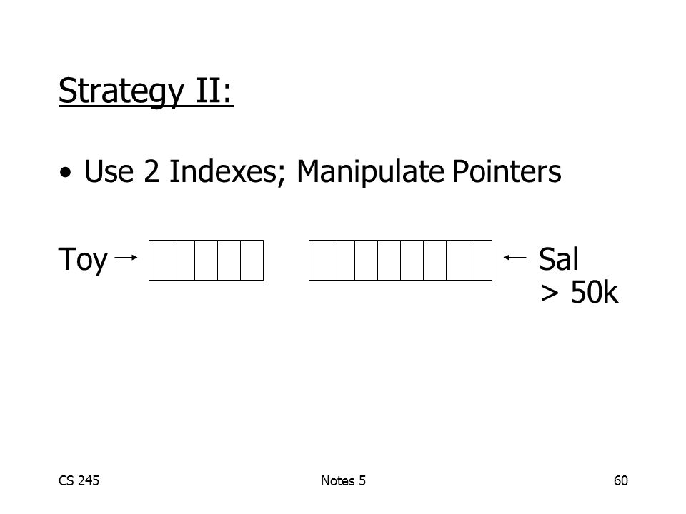 CS 245Notes 560 Use 2 Indexes; Manipulate Pointers ToySal > 50k Strategy II: