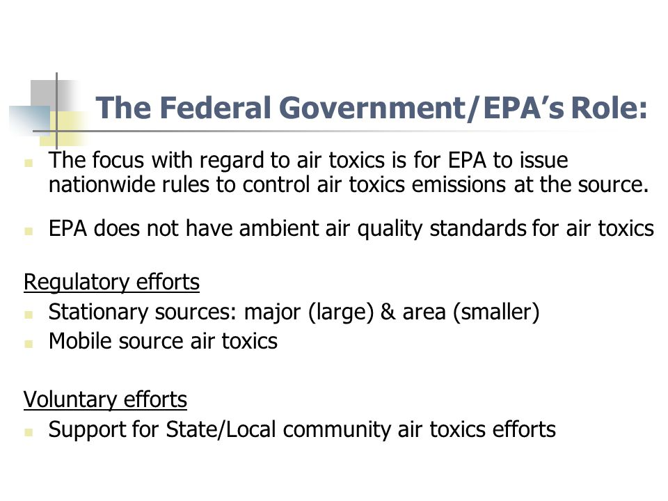 The Federal Government/EPA's Role: The focus with regard to air toxics is for EPA to issue nationwide rules to control air toxics emissions at the source.